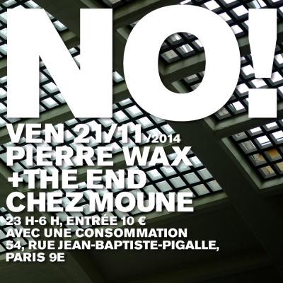NO! THE END + PIERRE WAX @ CHEZ MOUNE